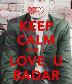 Poster: KEEP CALM COZ  I  LOVE  U BADAR