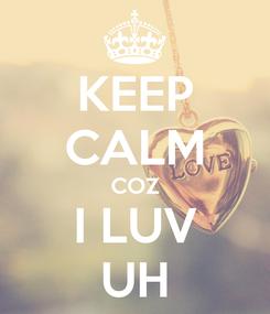 Poster: KEEP CALM COZ I LUV UH