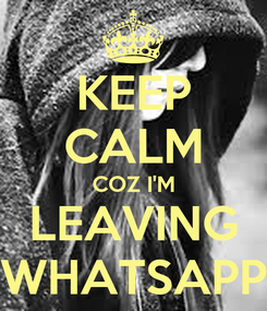 Poster: KEEP CALM COZ I'M LEAVING WHATSAPP