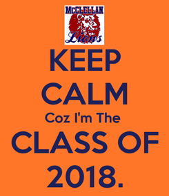 Poster: KEEP CALM Coz I'm The   CLASS OF  2018.
