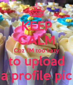 Poster: KEEP CALM Coz I'M too Lazy to upload a profile pic
