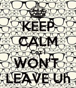 Poster: KEEP CALM Coz I WON'T  LEAVE Uh
