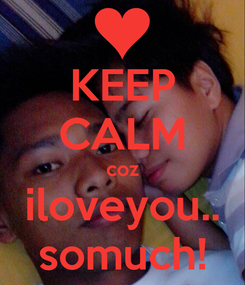 Poster: KEEP CALM coz iloveyou.. somuch!