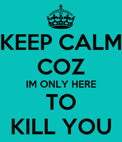 Poster: KEEP CALM COZ IM ONLY HERE TO KILL YOU