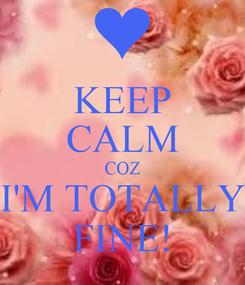 Poster: KEEP CALM COZ I'M TOTALLY FINE!