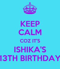Poster: KEEP CALM COZ IT'S ISHIKA'S 13TH BIRTHDAY