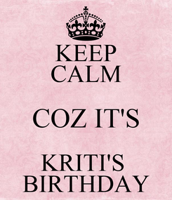 Poster: KEEP CALM COZ IT'S KRITI'S  BIRTHDAY