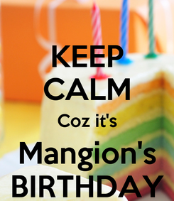 Poster: KEEP CALM Coz it's Mangion's BIRTHDAY