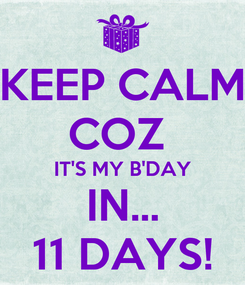 Poster: KEEP CALM COZ  IT'S MY B'DAY IN... 11 DAYS!