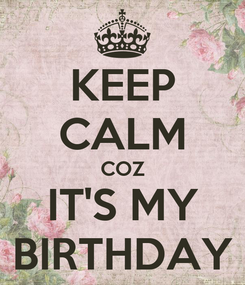 Poster: KEEP CALM COZ IT'S MY BIRTHDAY