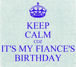 Poster: KEEP CALM COZ IT'S MY FIANCE'S BIRTHDAY