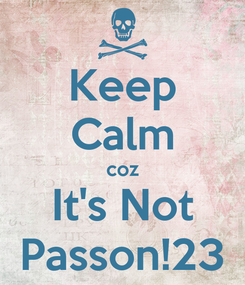 Poster: Keep Calm coz It's Not Passon!23