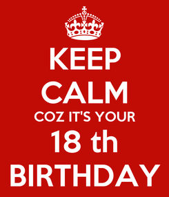 Poster: KEEP CALM COZ IT'S YOUR 18 th BIRTHDAY