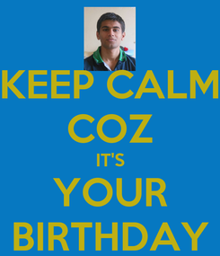 Poster: KEEP CALM COZ IT'S YOUR BIRTHDAY