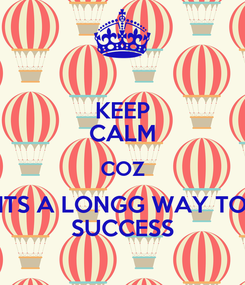 Poster: KEEP CALM COZ ITS A LONGG WAY TO SUCCESS