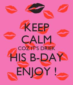 Poster: KEEP CALM COZ IT'S DRIEK HIS B-DAY ENJOY !