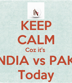 Poster: KEEP CALM Coz it's  INDIA vs PAK  Today