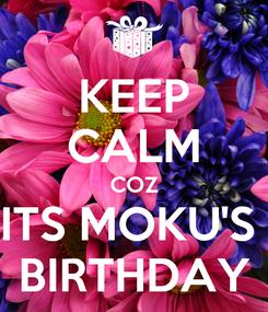 Poster: KEEP CALM COZ ITS MOKU'S  BIRTHDAY