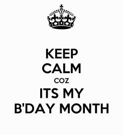 Poster: KEEP CALM COZ ITS MY B'DAY MONTH