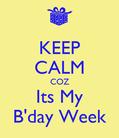 Poster: KEEP CALM COZ Its My B'day Week