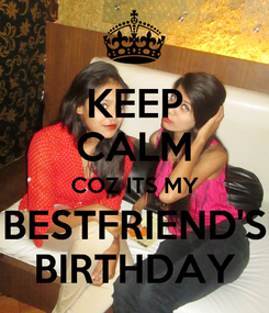 Poster: KEEP CALM COZ ITS MY BESTFRIEND'S BIRTHDAY