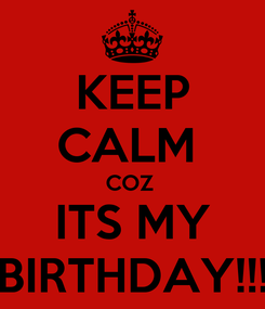 Poster: KEEP CALM  COZ  ITS MY BIRTHDAY!!!