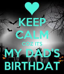 Poster: KEEP CALM COZ ITS MY DAD'S BIRTHDAT