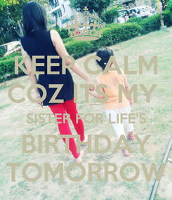 Poster: KEEP CALM COZ ITS MY  SISTER FOR LIFE'S BIRTHDAY TOMORROW
