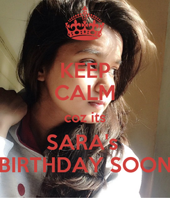 Poster: KEEP CALM coz its SARA's  BIRTHDAY SOON