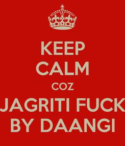 Poster: KEEP CALM COZ JAGRITI FUCK BY DAANGI