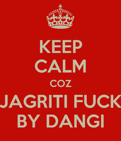 Poster: KEEP CALM COZ JAGRITI FUCK BY DANGI