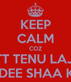 Poster: KEEP CALM COZ JATT TENU LAJJU  ASLA DEE SHAA KARKA