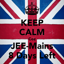 Poster: KEEP CALM Coz JEE-Mains 8 Days Left