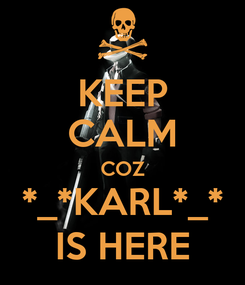 Poster: KEEP CALM COZ *_*KARL*_* IS HERE