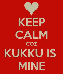 Poster: KEEP CALM COZ KUKKU IS  MINE