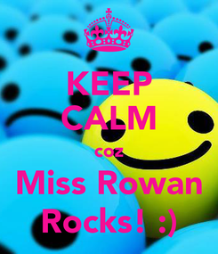 Poster: KEEP CALM coz Miss Rowan Rocks! :)