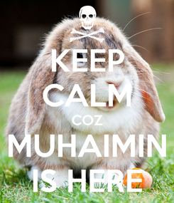 Poster: KEEP CALM COZ MUHAIMIN IS HERE