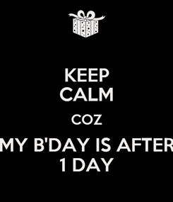 Poster: KEEP CALM COZ MY B'DAY IS AFTER 1 DAY