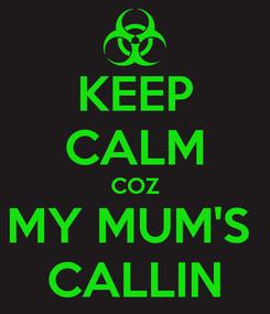 Poster: KEEP CALM COZ MY MUM'S  CALLIN