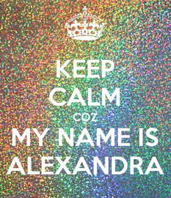 Poster: KEEP CALM COZ MY NAME IS ALEXANDRA