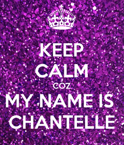 Poster: KEEP CALM COZ MY NAME IS  CHANTELLE