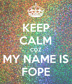Poster: KEEP CALM COZ MY NAME IS FOPE
