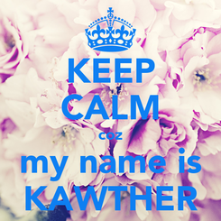 Poster: KEEP CALM coz my name is KAWTHER