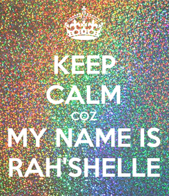 Poster: KEEP CALM COZ MY NAME IS RAH'SHELLE