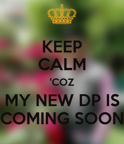 Poster: KEEP CALM 'COZ MY NEW DP IS COMING SOON