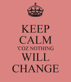 Poster: KEEP CALM 'COZ NOTHING WILL CHANGE