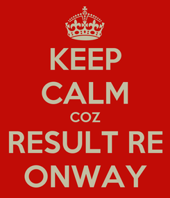 Poster: KEEP CALM COZ RESULT RE ONWAY