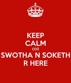 Poster: KEEP CALM COZ SWOTHA N SOKETH R HERE