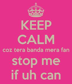 Poster: KEEP CALM coz tera banda mera fan stop me if uh can