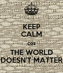 Poster: KEEP CALM coz THE WORLD DOESN'T MATTER